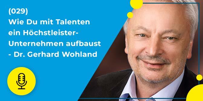 029 – Wie Du mit Talenten ein Höchstleister-Unternehmen aufbaust – Dr. Gerhard Wohland