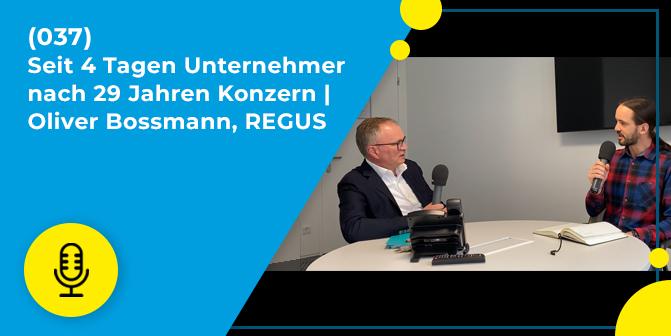 037 – Seit 4 Tagen Unternehmer nach 29 Jahren Konzern | Oliver Bossmann, REGUS